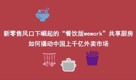 """新零售风口下崛起的""""餐饮版wework""""共享厨房如何撬动中国上千亿外卖市场"""