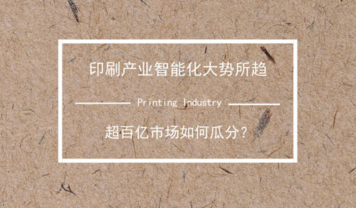 印刷產業智能化大勢所趨 超百億市場如何瓜分?