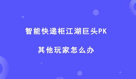 智能快遞柜江湖玩者眾多,巨頭PK,其他玩家怎么辦?