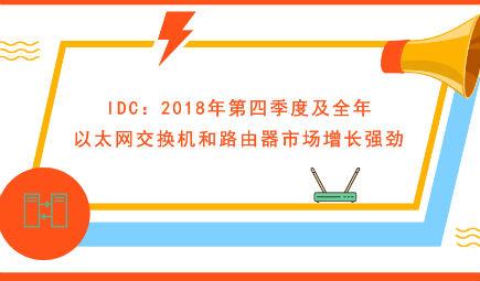 IDC:2018年第四季度及全年以太網交換機和路由器市場增長強勁