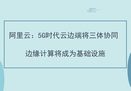 阿里云:5G時代云邊端將三體協同 邊緣計算將成為基礎設施