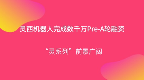 """灵西机器人完成数千万Pre-A轮融资,""""灵系列""""前景广阔"""