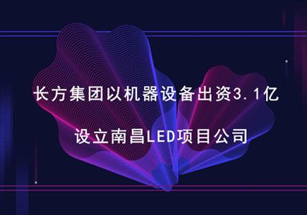 长方集团以机器设备出资3.1亿 设立南昌LED项目公司