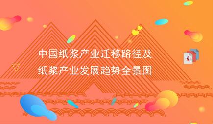 重磅!20大產業遷移路徑全景系列之——中國紙漿產業遷移路徑及紙漿產業發展趨勢全景圖
