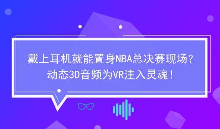 戴上耳机就能置身NBA总决赛现场?动态3D音频为VR注入灵魂!