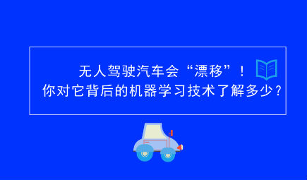 """无人驾驶汽车会""""漂移?#20445;?#20320;?#36816;?#32972;后的机器学习技术了解多少?"""