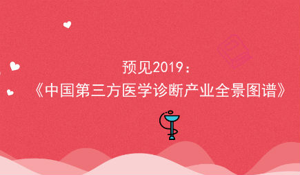 预见2019:《中国第三方医学诊断产业全景图谱》(附规模、发展现状、竞争、趋势等)