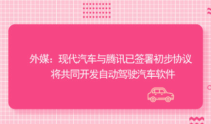 外媒?#21512;?#20195;汽车与腾讯?#20122;?#32626;初步协议 将共同开发自动驾驶汽车软件