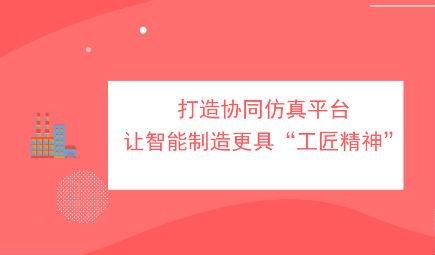 """南京智能制造研究院何斌:打造協同仿真平臺,讓智能制造更具""""工匠精神"""""""