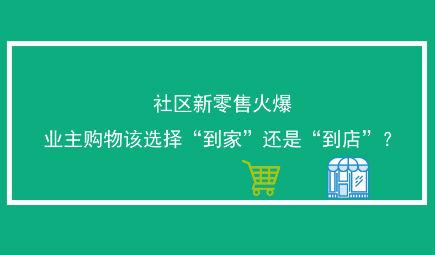 """社区新零售火爆,业主购物该选择""""到家""""还是""""到店""""?"""