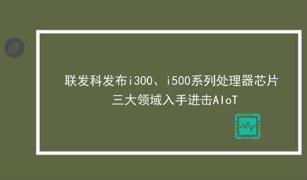 联发科发布i300、i500系列处理器芯片 三大领域入手进击AIoT